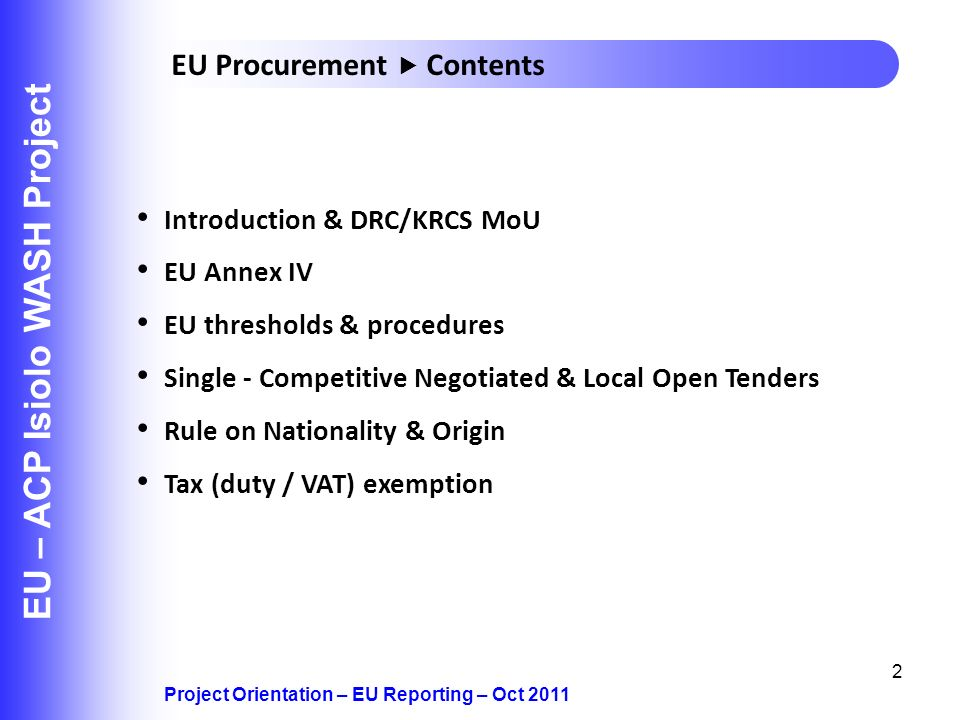 2 EU – ACP Isiolo WASH Project Introduction & DRC/KRCS MoU EU Annex IV EU thresholds & procedures Single - Competitive Negotiated & Local Open Tenders Rule on Nationality & Origin Tax (duty / VAT) exemption Project Orientation – EU Reporting – Oct 2011 EU Procurement Contents