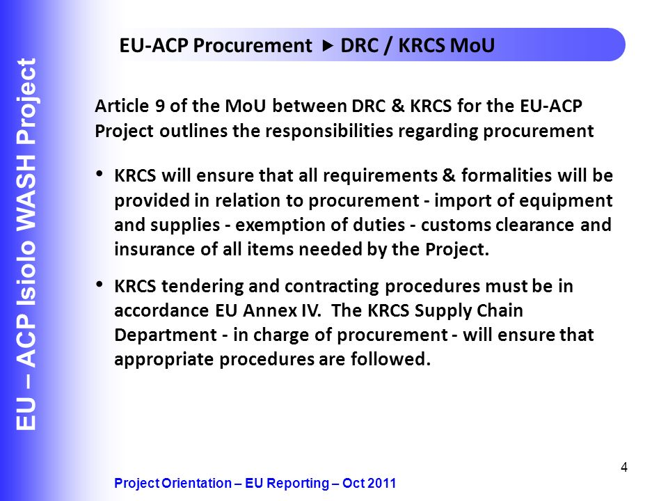 4 EU – ACP Isiolo WASH Project KRCS will ensure that all requirements & formalities will be provided in relation to procurement - import of equipment and supplies - exemption of duties - customs clearance and insurance of all items needed by the Project.