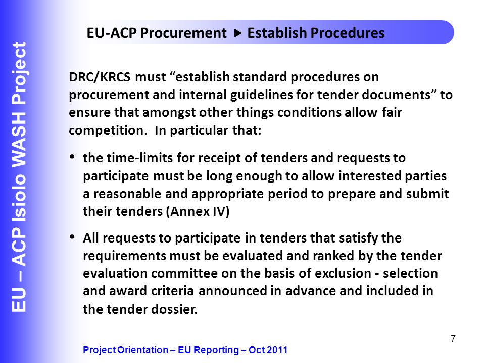 7 EU – ACP Isiolo WASH Project Project Orientation – EU Reporting – Oct 2011 EU-ACP Procurement Establish Procedures DRC/KRCS must establish standard procedures on procurement and internal guidelines for tender documents to ensure that amongst other things conditions allow fair competition.