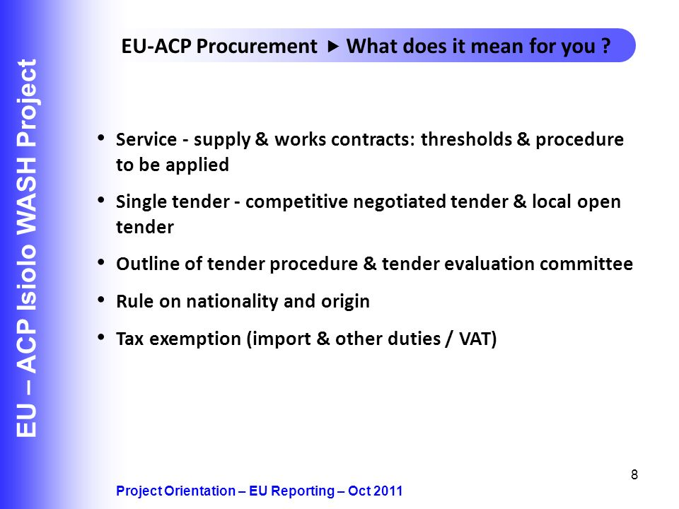 8 EU – ACP Isiolo WASH Project Project Orientation – EU Reporting – Oct 2011 EU-ACP Procurement What does it mean for you .