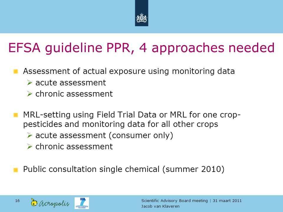 Scientific Advisory Board meeting | 31 maart 2011 Jacob van Klaveren 16 EFSA guideline PPR, 4 approaches needed Assessment of actual exposure using monitoring data acute assessment chronic assessment MRL-setting using Field Trial Data or MRL for one crop- pesticides and monitoring data for all other crops acute assessment (consumer only) chronic assessment Public consultation single chemical (summer 2010)