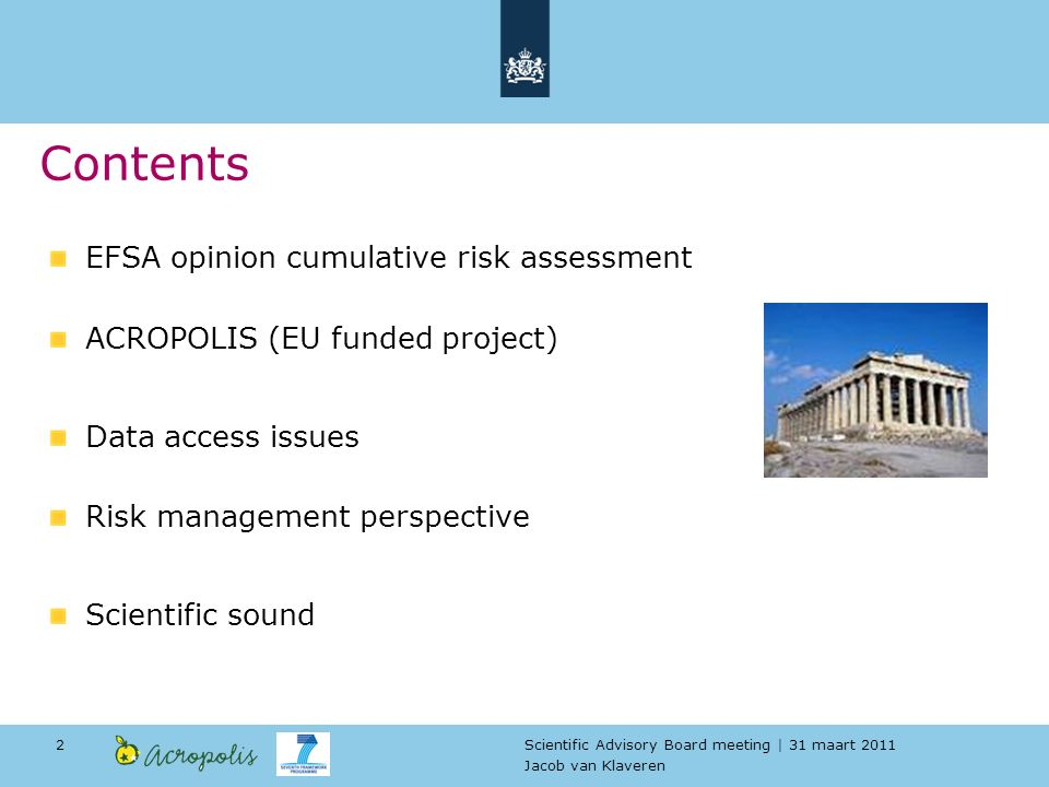 Scientific Advisory Board meeting | 31 maart 2011 Jacob van Klaveren 2 EFSA opinion cumulative risk assessment ACROPOLIS (EU funded project) Data access issues Risk management perspective Scientific sound Contents