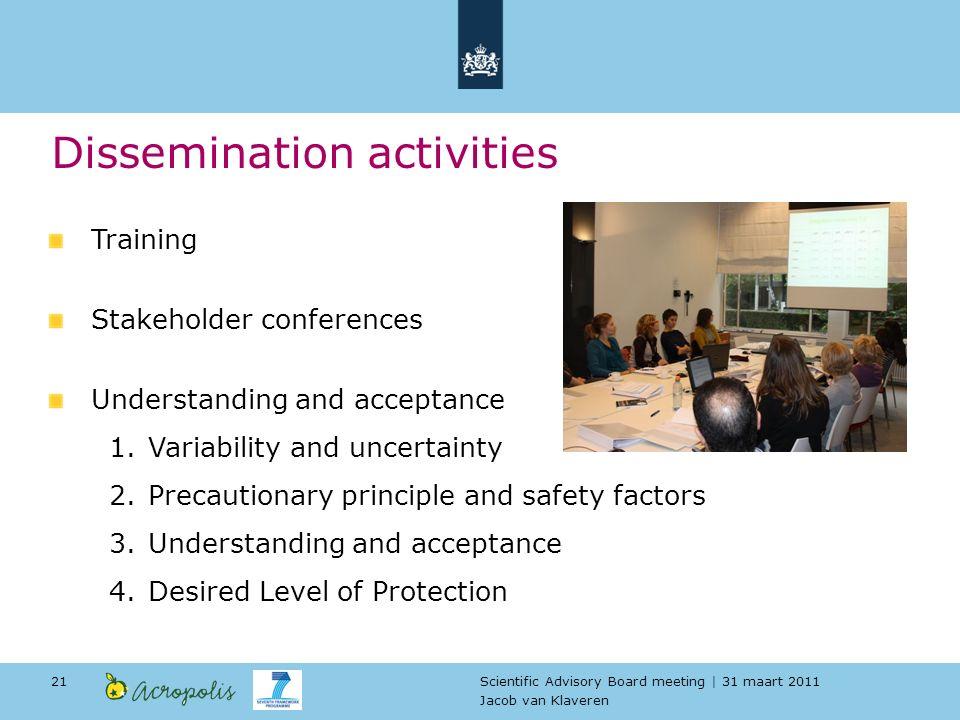 Scientific Advisory Board meeting | 31 maart 2011 Jacob van Klaveren 21 Dissemination activities Training Stakeholder conferences Understanding and acceptance 1.Variability and uncertainty 2.Precautionary principle and safety factors 3.Understanding and acceptance 4.Desired Level of Protection
