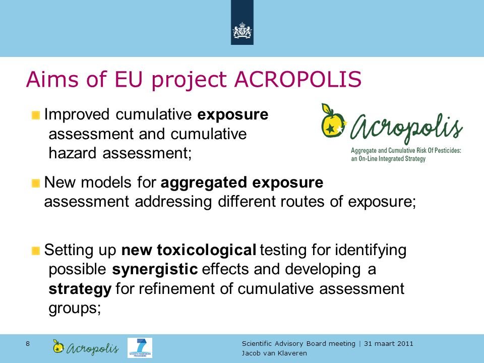 Scientific Advisory Board meeting | 31 maart 2011 Jacob van Klaveren 8 Aims of EU project ACROPOLIS Improved cumulative exposure assessment and cumulative hazard assessment; New models for aggregated exposure assessment addressing different routes of exposure; Setting up new toxicological testing for identifying possible synergistic effects and developing a strategy for refinement of cumulative assessment groups;