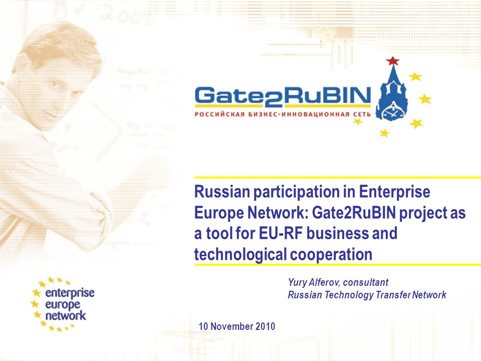 Russian participation in Enterprise Europe Network: Gate2RuBIN project as a tool for EU-RF business and technological cooperation 10 November 2010 Yury Alferov, consultant Russian Technology Transfer Network