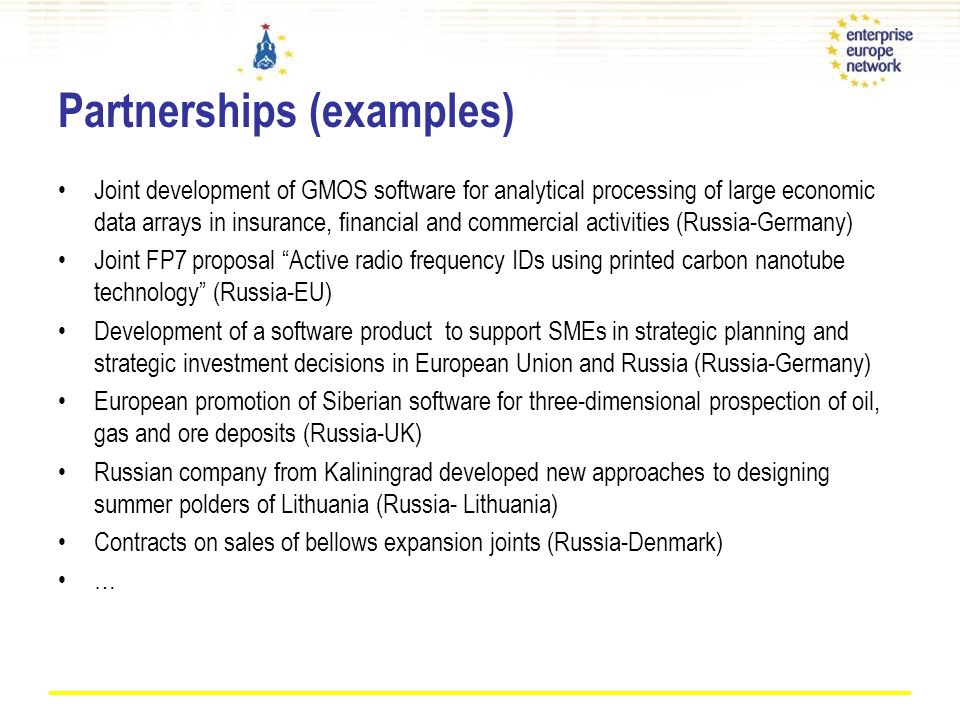 Partnerships (examples) Joint development of GMOS software for analytical processing of large economic data arrays in insurance, financial and commercial activities (Russia-Germany) Joint FP7 proposal Active radio frequency IDs using printed carbon nanotube technology (Russia-EU) Development of a software product to support SMEs in strategic planning and strategic investment decisions in European Union and Russia (Russia-Germany) European promotion of Siberian software for three-dimensional prospection of oil, gas and ore deposits (Russia-UK) Russian company from Kaliningrad developed new approaches to designing summer polders of Lithuania (Russia- Lithuania) Contracts on sales of bellows expansion joints (Russia-Denmark) …