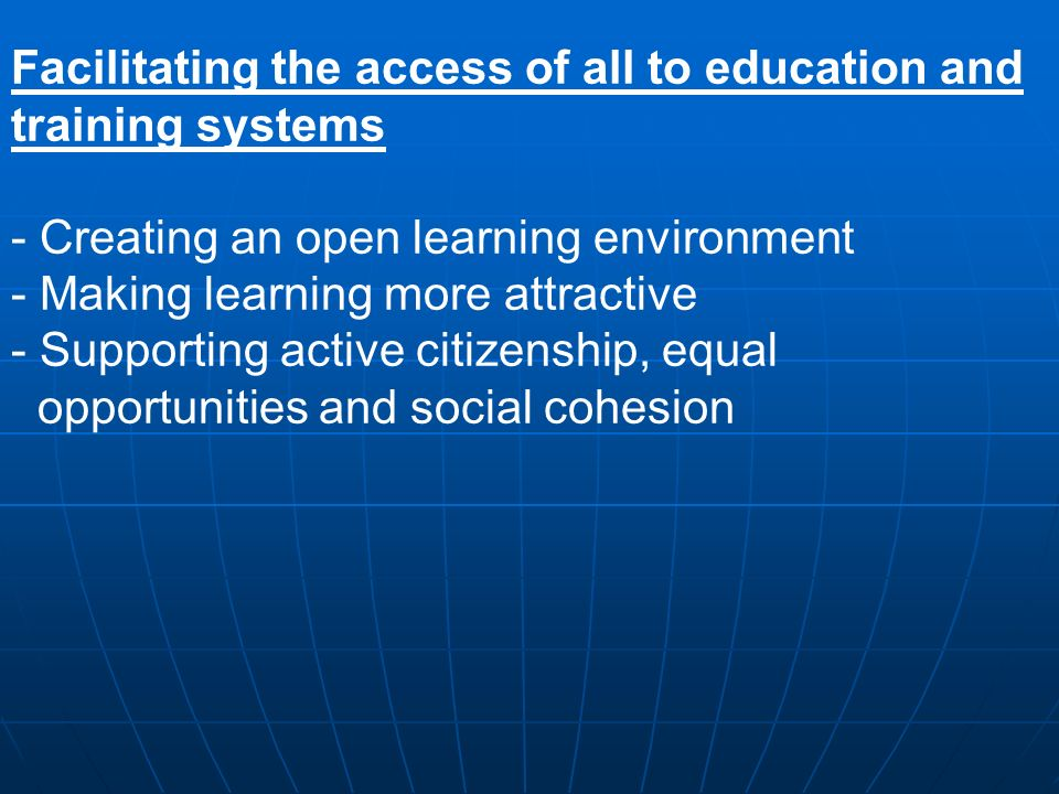 Facilitating the access of all to education and training systems - Creating an open learning environment - Making learning more attractive - Supporting active citizenship, equal opportunities and social cohesion