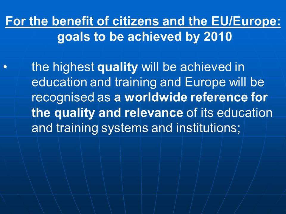 For the benefit of citizens and the EU/Europe: goals to be achieved by 2010 the highest quality will be achieved in education and training and Europe will be recognised as a worldwide reference for the quality and relevance of its education and training systems and institutions;