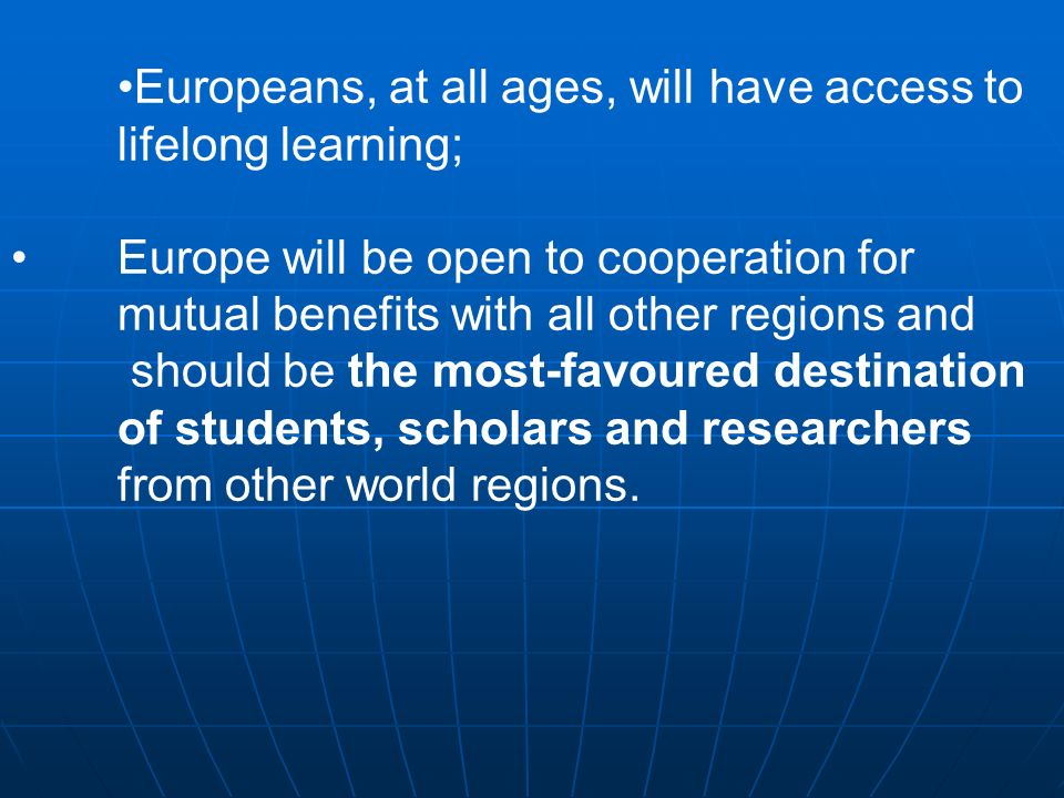 Europeans, at all ages, will have access to lifelong learning; Europe will be open to cooperation for mutual benefits with all other regions and should be the most-favoured destination of students, scholars and researchers from other world regions.