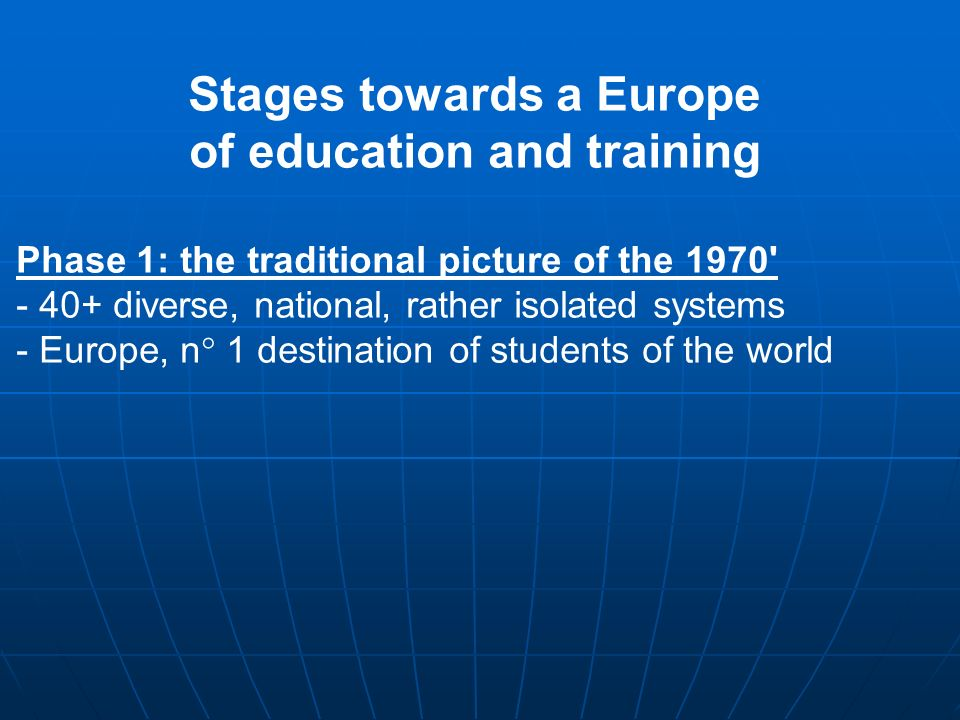 Stages towards a Europe of education and training Phase 1: the traditional picture of the 1970 - 40+ diverse, national, rather isolated systems - Europe, n° 1 destination of students of the world