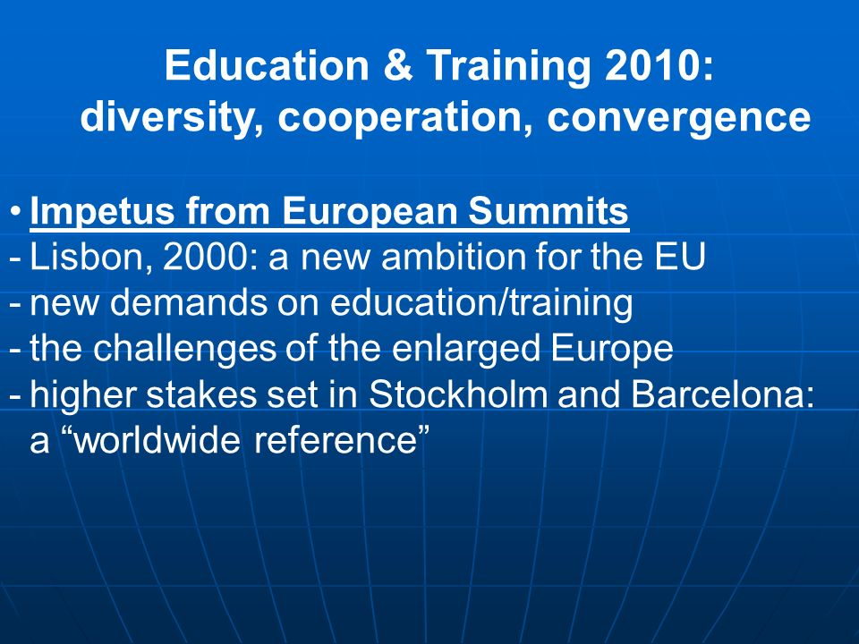 Education & Training 2010: diversity, cooperation, convergence Impetus from European Summits -Lisbon, 2000: a new ambition for the EU -new demands on education/training -the challenges of the enlarged Europe -higher stakes set in Stockholm and Barcelona: a worldwide reference