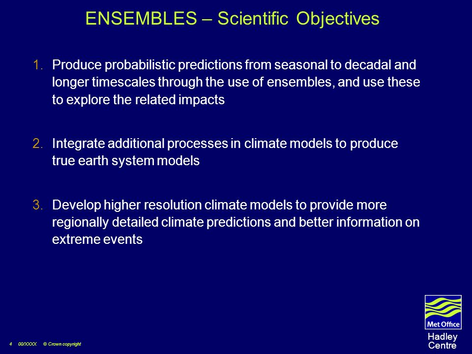 4 00/XXXX © Crown copyright Hadley Centre ENSEMBLES – Scientific Objectives Produce probabilistic predictions from seasonal to decadal and longer timescales through the use of ensembles, and use these to explore the related impacts Integrate additional processes in climate models to produce true earth system models Develop higher resolution climate models to provide more regionally detailed climate predictions and better information on extreme events