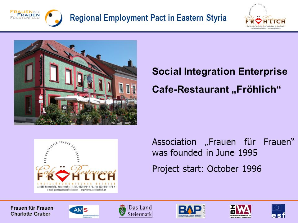 Regional Employment Pact in Eastern Styria Frauen für Frauen Charlotte Gruber Social Integration Enterprise Cafe-Restaurant Fröhlich Association Frauen für Frauen was founded in June 1995 Project start: October 1996