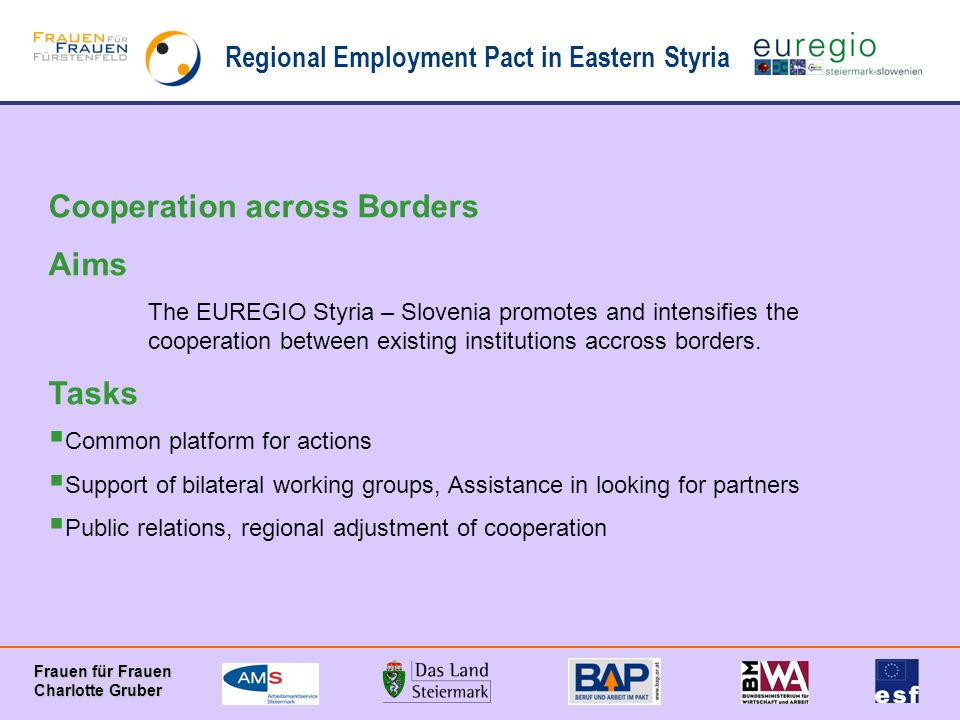 Regional Employment Pact in Eastern Styria Frauen für Frauen Charlotte Gruber Cooperation across Borders Aims The EUREGIO Styria – Slovenia promotes and intensifies the cooperation between existing institutions accross borders.