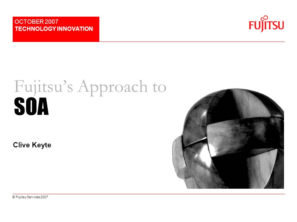 © Fujitsu Services 2007 Fujitsus Approach to SOA OCTOBER 2007 TECHNOLOGY INNOVATION Clive Keyte
