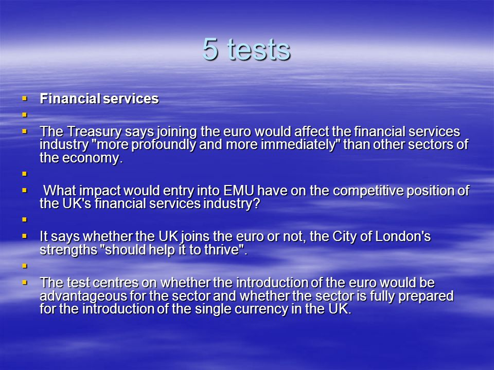 5 tests Financial services Financial services The Treasury says joining the euro would affect the financial services industry more profoundly and more immediately than other sectors of the economy.