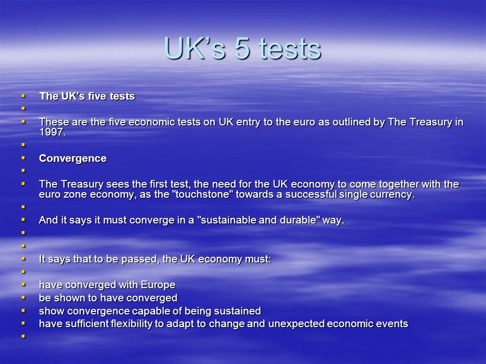 UKs 5 tests The UK s five tests The UK s five tests These are the five economic tests on UK entry to the euro as outlined by The Treasury in 1997.