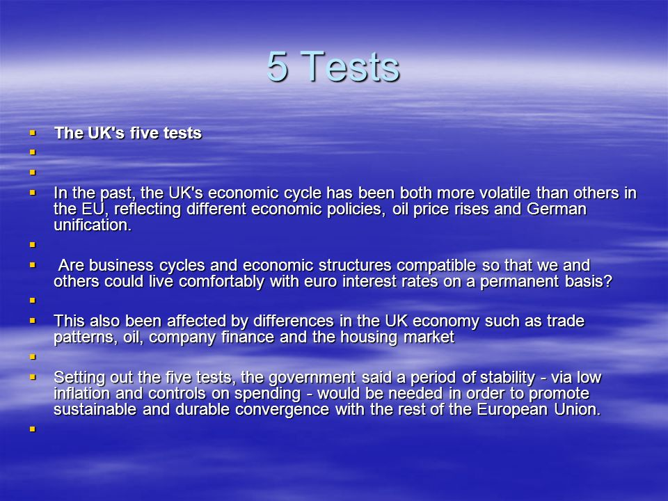 5 Tests The UK s five tests The UK s five tests In the past, the UK s economic cycle has been both more volatile than others in the EU, reflecting different economic policies, oil price rises and German unification.