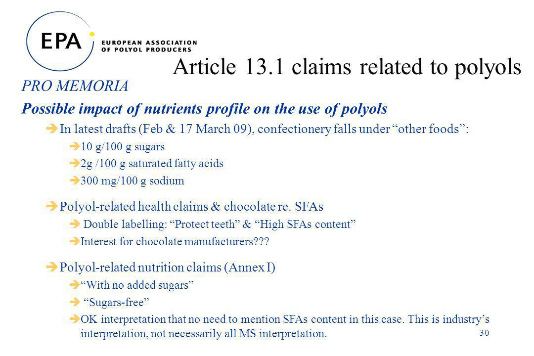 30 Article 13.1 claims related to polyols Possible impact of nutrients profile on the use of polyols In latest drafts (Feb & 17 March 09), confectionery falls under other foods: 10 g/100 g sugars 2g /100 g saturated fatty acids 300 mg/100 g sodium Polyol-related health claims & chocolate re.