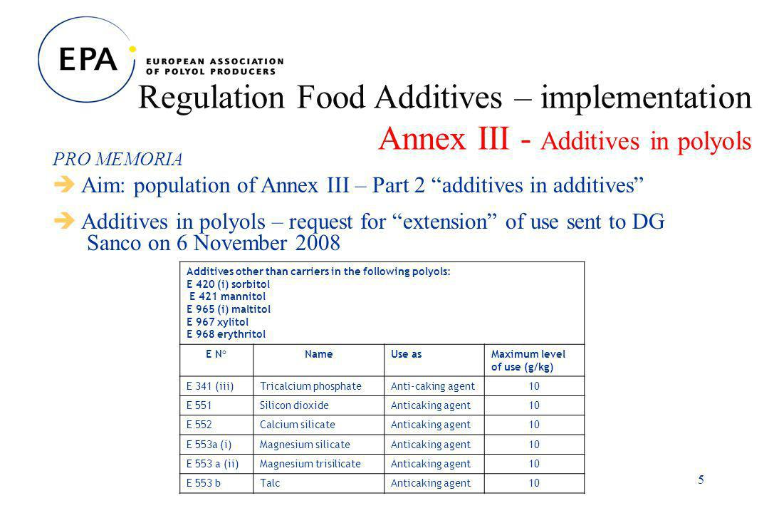 5 Regulation Food Additives – implementation Annex III - Additives in polyols PRO MEMORIA Aim: population of Annex III – Part 2 additives in additives Additives in polyols – request for extension of use sent to DG Sanco on 6 November 2008 Additives other than carriers in the following polyols: E 420 (i) sorbitol E 421 mannitol E 965 (i) maltitol E 967 xylitol E 968 erythritol E N°NameUse asMaximum level of use (g/kg) E 341 (iii)Tricalcium phosphateAnti-caking agent10 E 551Silicon dioxideAnticaking agent10 E 552Calcium silicateAnticaking agent10 E 553a (i)Magnesium silicateAnticaking agent10 E 553 a (ii)Magnesium trisilicateAnticaking agent10 E 553 bTalcAnticaking agent10