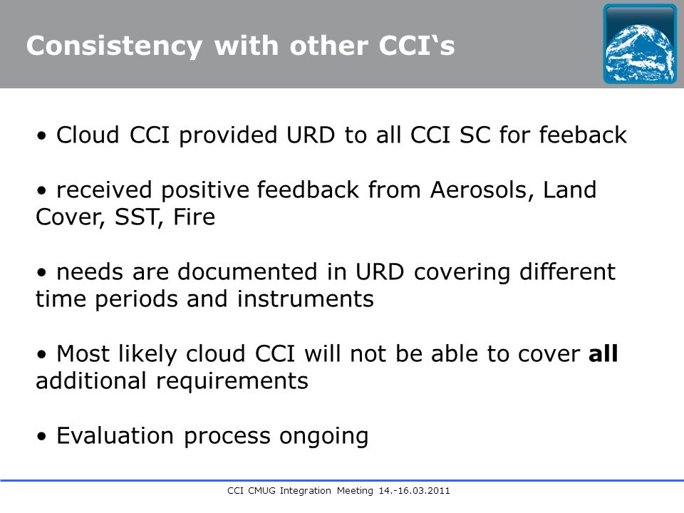 CCI CMUG Integration Meeting Consistency with other CCIs Cloud CCI provided URD to all CCI SC for feeback received positive feedback from Aerosols, Land Cover, SST, Fire needs are documented in URD covering different time periods and instruments Most likely cloud CCI will not be able to cover all additional requirements Evaluation process ongoing