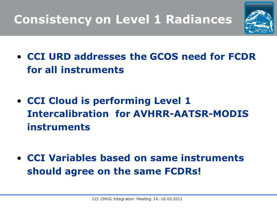 CCI CMUG Integration Meeting Consistency on Level 1 Radiances CCI URD addresses the GCOS need for FCDR for all instruments CCI Cloud is performing Level 1 Intercalibration for AVHRR-AATSR-MODIS instruments CCI Variables based on same instruments should agree on the same FCDRs!