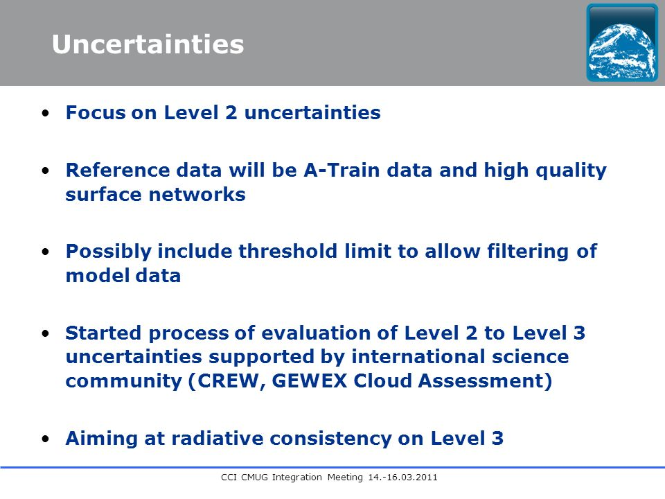 CCI CMUG Integration Meeting Focus on Level 2 uncertainties Reference data will be A-Train data and high quality surface networks Possibly include threshold limit to allow filtering of model data Started process of evaluation of Level 2 to Level 3 uncertainties supported by international science community (CREW, GEWEX Cloud Assessment) Aiming at radiative consistency on Level 3 Uncertainties