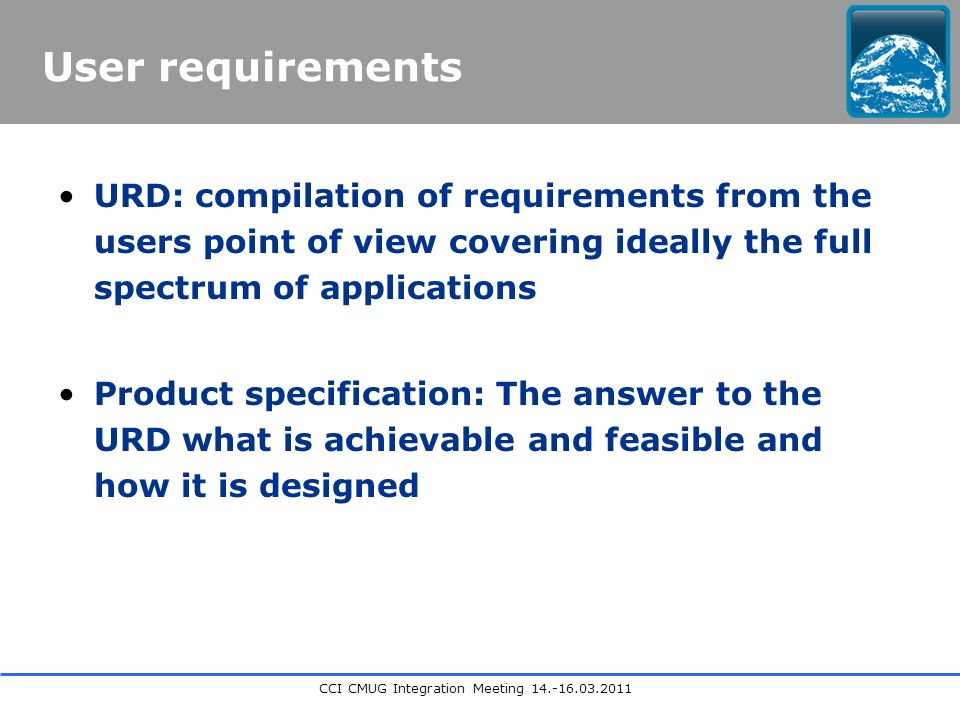 CCI CMUG Integration Meeting User requirements URD: compilation of requirements from the users point of view covering ideally the full spectrum of applications Product specification: The answer to the URD what is achievable and feasible and how it is designed