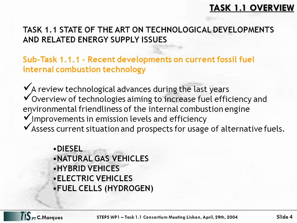 STEPS WP1 – Task 1.1 Consortium Meeting Lisbon, April, 29th, 2004 Slide 4 C.Marques TASK 1.1 STATE OF THE ART ON TECHNOLOGICAL DEVELOPMENTS AND RELATED ENERGY SUPPLY ISSUES Sub-Task 1.1.1 - Recent developments on current fossil fuel internal combustion technology A review technological advances during the last years Overview of technologies aiming to increase fuel efficiency and environmental friendliness of the internal combustion engine Improvements in emission levels and efficiency Assess current situation and prospects for usage of alternative fuels.