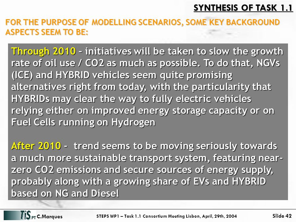 STEPS WP1 – Task 1.1 Consortium Meeting Lisbon, April, 29th, 2004 Slide 42 C.Marques SYNTHESIS OF TASK 1.1 Through 2010 – initiatives will be taken to slow the growth rate of oil use / CO2 as much as possible.
