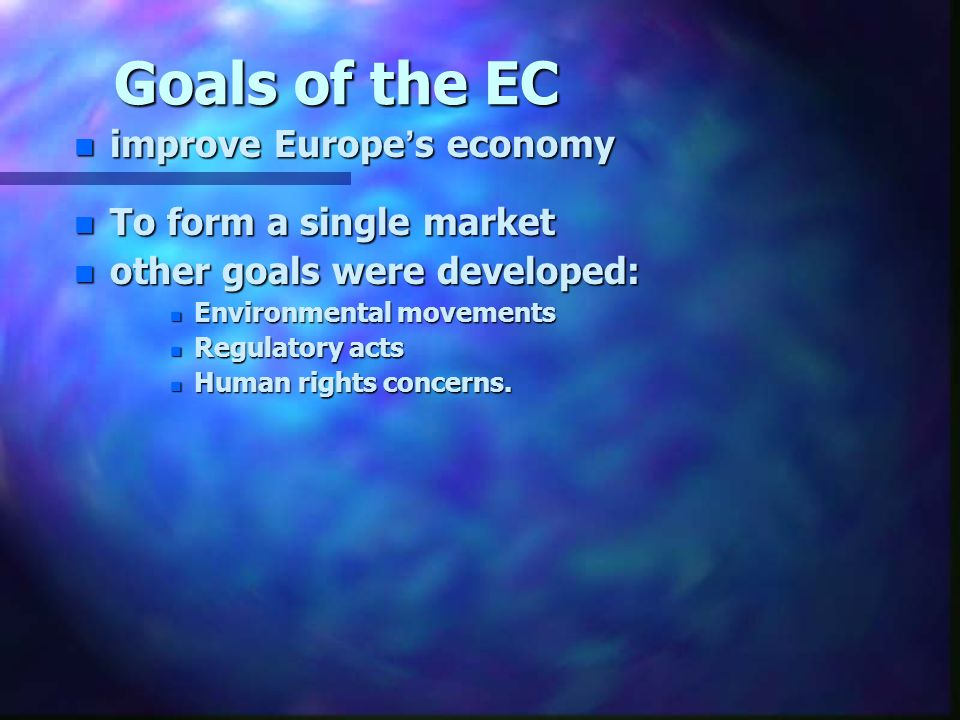 Goals of the EC n improve Europes economy n To form a single market n other goals were developed: n Environmental movements n Regulatory acts n Human rights concerns.