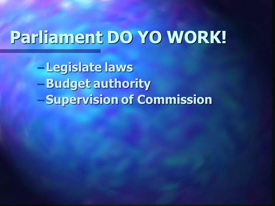 Parliament DO YO WORK! –Legislate laws –Budget authority –Supervision of Commission
