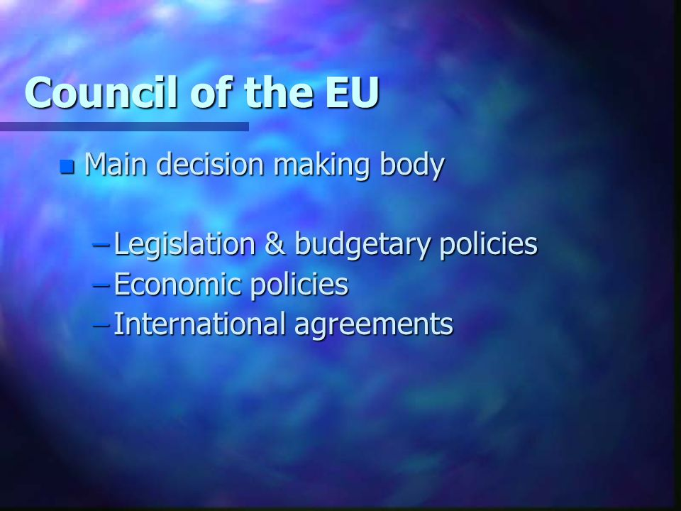 Council of the EU n Main decision making body –Legislation & budgetary policies –Economic policies –International agreements