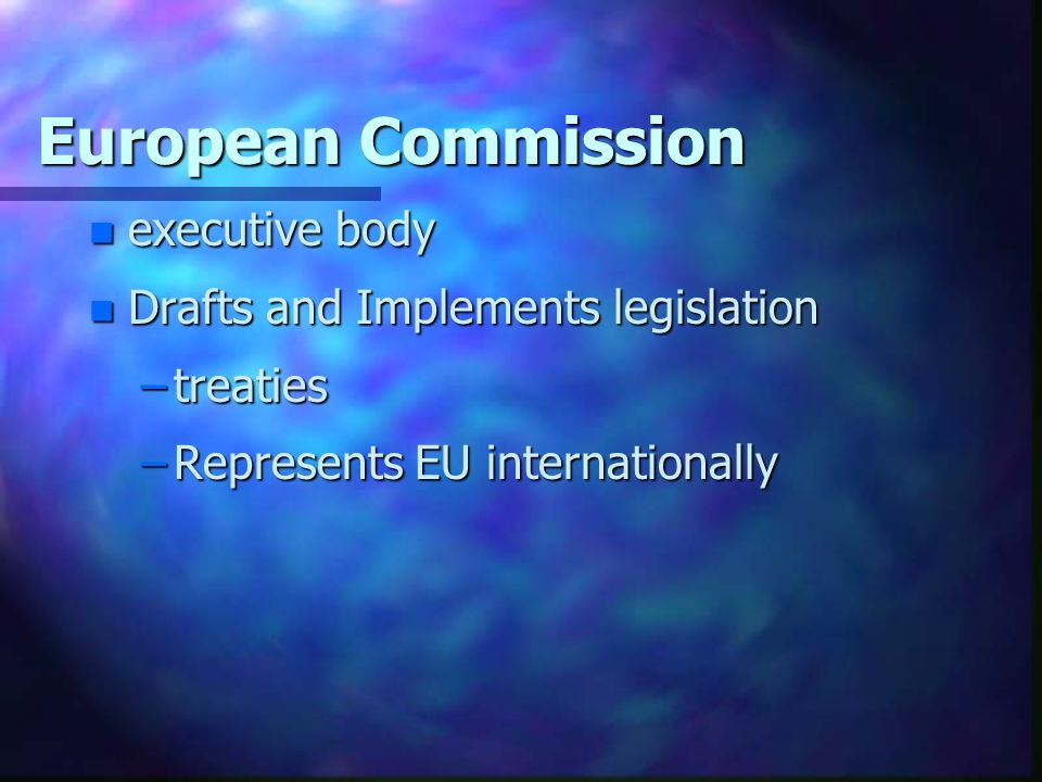 European Commission n executive body n Drafts and Implements legislation –treaties –Represents EU internationally