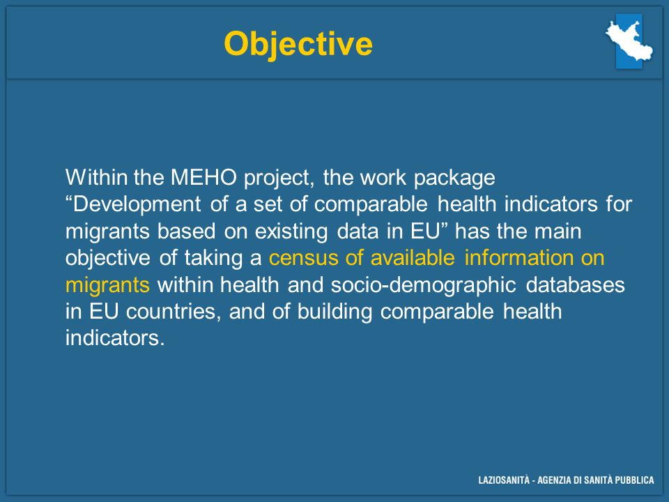 Objective Within the MEHO project, the work package Development of a set of comparable health indicators for migrants based on existing data in EU has the main objective of taking a census of available information on migrants within health and socio-demographic databases in EU countries, and of building comparable health indicators.