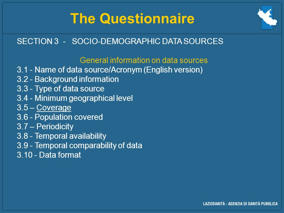 The Questionnaire SECTION 3 - SOCIO-DEMOGRAPHIC DATA SOURCES General information on data sources Name of data source/Acronym (English version) Background information Type of data source Minimum geographical level 3.5 – Coverage Population covered 3.7 – Periodicity Temporal availability Temporal comparability of data Data format