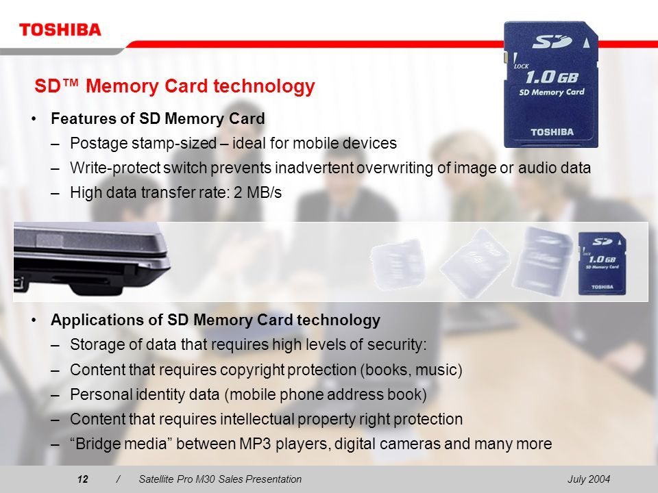 July 200412/Satellite Pro M30 Sales Presentation12 SD Memory Card technology Features of SD Memory Card –Postage stamp-sized – ideal for mobile devices –Write-protect switch prevents inadvertent overwriting of image or audio data –High data transfer rate: 2 MB/s Applications of SD Memory Card technology –Storage of data that requires high levels of security: –Content that requires copyright protection (books, music) –Personal identity data (mobile phone address book) –Content that requires intellectual property right protection –Bridge media between MP3 players, digital cameras and many more