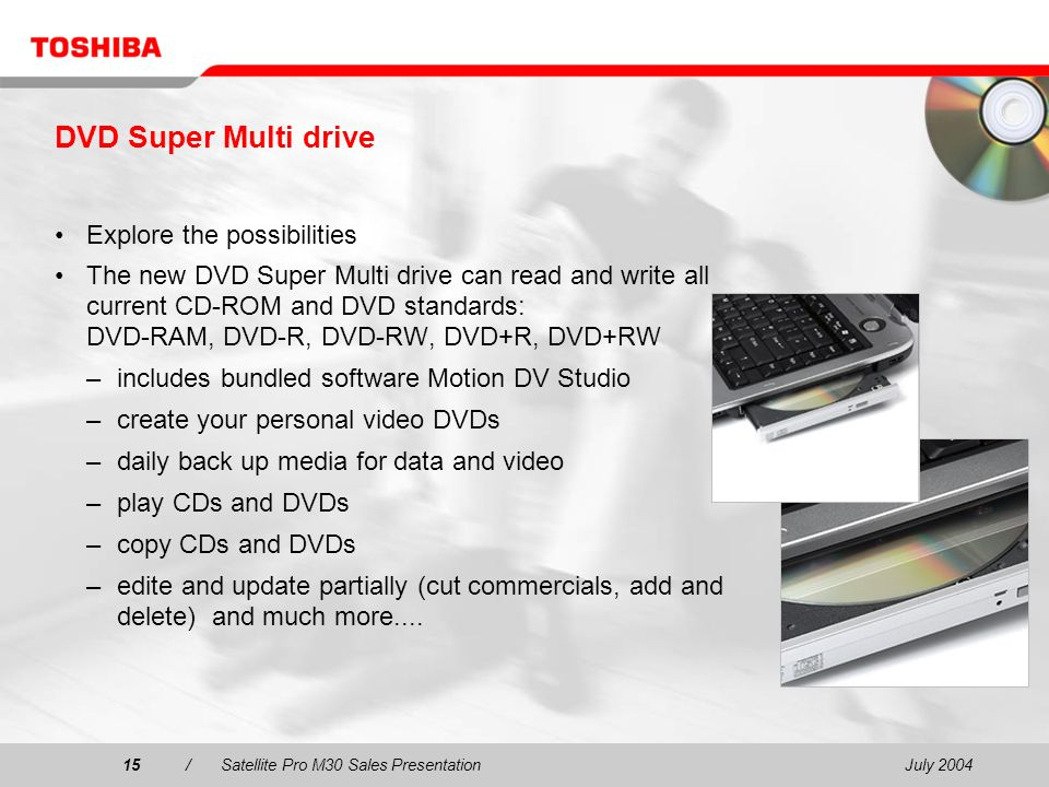 July 200415/Satellite Pro M30 Sales Presentation15 DVD Super Multi drive Explore the possibilities The new DVD Super Multi drive can read and write all current CD-ROM and DVD standards: DVD-RAM, DVD-R, DVD-RW, DVD+R, DVD+RW –includes bundled software Motion DV Studio –create your personal video DVDs –daily back up media for data and video –play CDs and DVDs –copy CDs and DVDs –edite and update partially (cut commercials, add and delete) and much more....