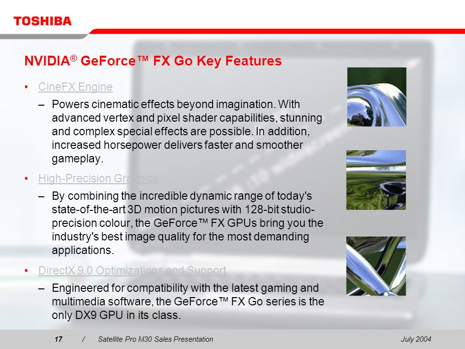 July 200417/Satellite Pro M30 Sales Presentation17 NVIDIA ® GeForce FX Go Key Features CineFX Engine –Powers cinematic effects beyond imagination.
