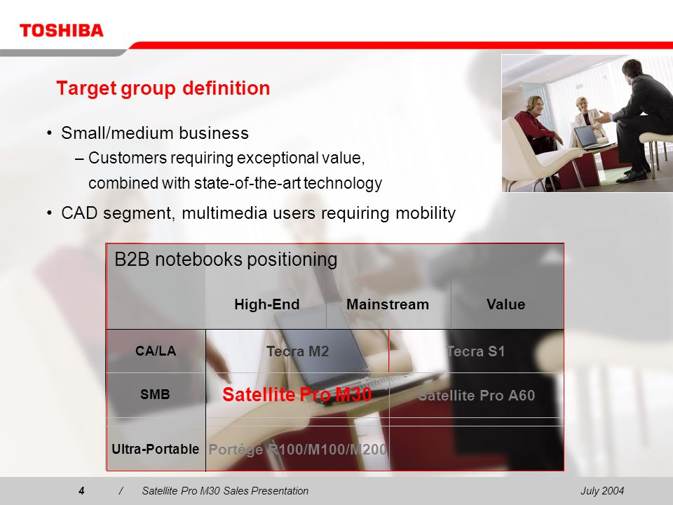 July 20044/Satellite Pro M30 Sales Presentation4 Portégé R100/M100/M200 Ultra-Portable SMB CA/LA Satellite Pro A60 Satellite Pro M30 Tecra S1Tecra M2 B2B notebooks positioning High-EndMainstreamValue Target group definition Small/medium business – Customers requiring exceptional value, combined with state-of-the-art technology CAD segment, multimedia users requiring mobility