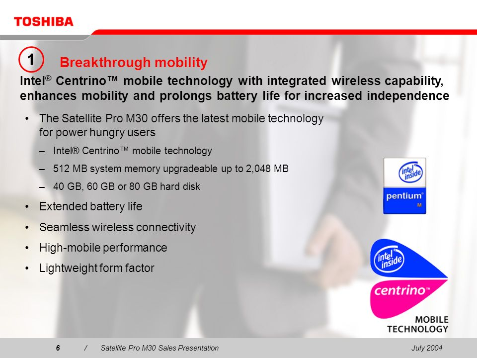 July 20046/Satellite Pro M30 Sales Presentation6 Breakthrough mobility The Satellite Pro M30 offers the latest mobile technology for power hungry users –Intel® Centrino mobile technology –512 MB system memory upgradeable up to 2,048 MB –40 GB, 60 GB or 80 GB hard disk Extended battery life Seamless wireless connectivity High-mobile performance Lightweight form factor Intel ® Centrino mobile technology with integrated wireless capability, enhances mobility and prolongs battery life for increased independence 1
