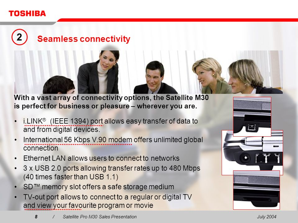 July 20048/Satellite Pro M30 Sales Presentation8 Seamless connectivity i.LINK ® (IEEE 1394) port allows easy transfer of data to and from digital devices.