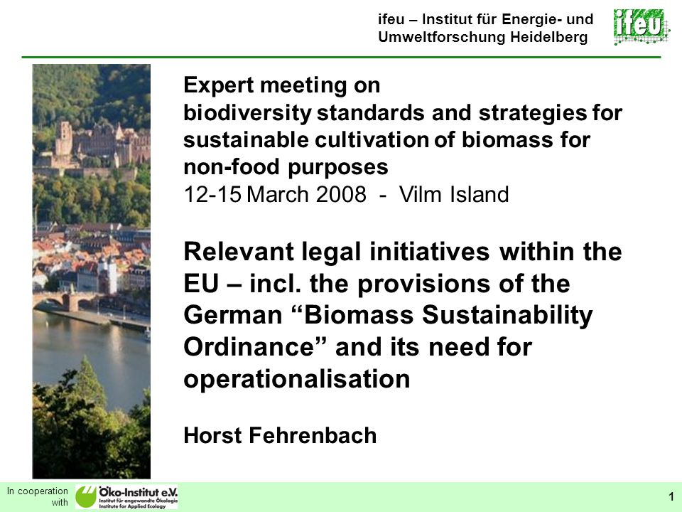 Relevant legal initiatives within the EU In cooperation with 1 ifeu – Institut für Energie- und Umweltforschung Heidelberg Expert meeting on biodiversity standards and strategies for sustainable cultivation of biomass for non-food purposes 12-15 March 2008 - Vilm Island Relevant legal initiatives within the EU – incl.