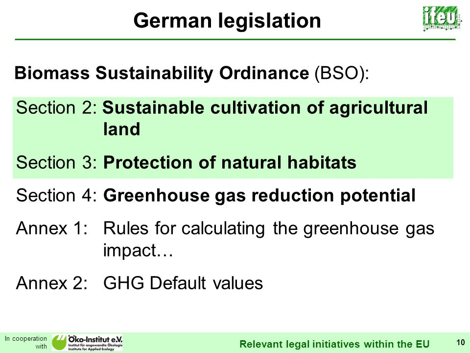 Relevant legal initiatives within the EU In cooperation with 10 German legislation Section 2: Sustainable cultivation of agricultural land Section 3:Protection of natural habitats Section 4:Greenhouse gas reduction potential Annex 1:Rules for calculating the greenhouse gas impact… Annex 2:GHG Default values Biomass Sustainability Ordinance (BSO):