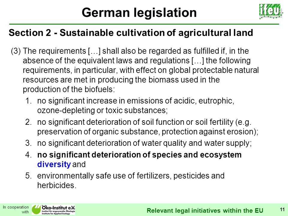 Relevant legal initiatives within the EU In cooperation with 11 German legislation Section 2 - Sustainable cultivation of agricultural land (3) The requirements […] shall also be regarded as fulfilled if, in the absence of the equivalent laws and regulations […] the following requirements, in particular, with effect on global protectable natural resources are met in producing the biomass used in the production of the biofuels: 1.