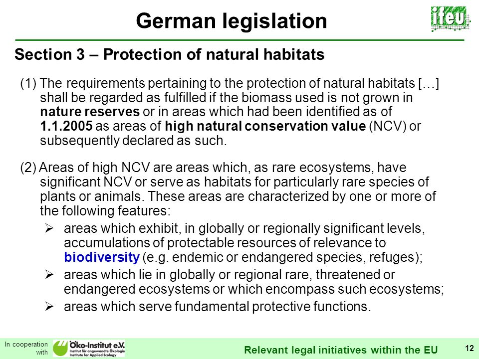 Relevant legal initiatives within the EU In cooperation with 12 German legislation Section 3 – Protection of natural habitats (1) The requirements pertaining to the protection of natural habitats […] shall be regarded as fulfilled if the biomass used is not grown in nature reserves or in areas which had been identified as of 1.1.2005 as areas of high natural conservation value (NCV) or subsequently declared as such.