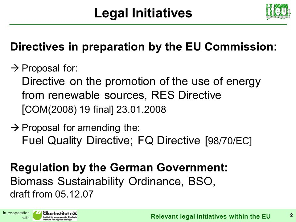 Relevant legal initiatives within the EU In cooperation with 2 Legal Initiatives Regulation by the German Government: Biomass Sustainability Ordinance, BSO, draft from 05.12.07 Directives in preparation by the EU Commission: Proposal for: Directive on the promotion of the use of energy from renewable sources, RES Directive [ COM(2008) 19 final] 23.01.2008 Proposal for amending the: Fuel Quality Directive; FQ Directive [ 98/70/EC]