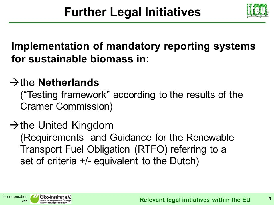 Relevant legal initiatives within the EU In cooperation with 3 Further Legal Initiatives Implementation of mandatory reporting systems for sustainable biomass in: the Netherlands (Testing framework according to the results of the Cramer Commission) the United Kingdom (Requirements and Guidance for the Renewable Transport Fuel Obligation (RTFO) referring to a set of criteria +/- equivalent to the Dutch)