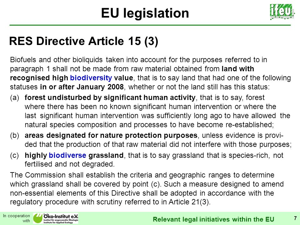 Relevant legal initiatives within the EU In cooperation with 7 EU legislation Biofuels and other bioliquids taken into account for the purposes referred to in paragraph 1 shall not be made from raw material obtained from land with recognised high biodiversity value, that is to say land that had one of the following statuses in or after January 2008, whether or not the land still has this status: (a)forest undisturbed by significant human activity, that is to say, forest where there has been no known significant human intervention or where the last significant human intervention was sufficiently long ago to have allowed the natural species composition and processes to have become re-established; (b)areas designated for nature protection purposes, unless evidence is provi- ded that the production of that raw material did not interfere with those purposes; (c)highly biodiverse grassland, that is to say grassland that is species-rich, not fertilised and not degraded.