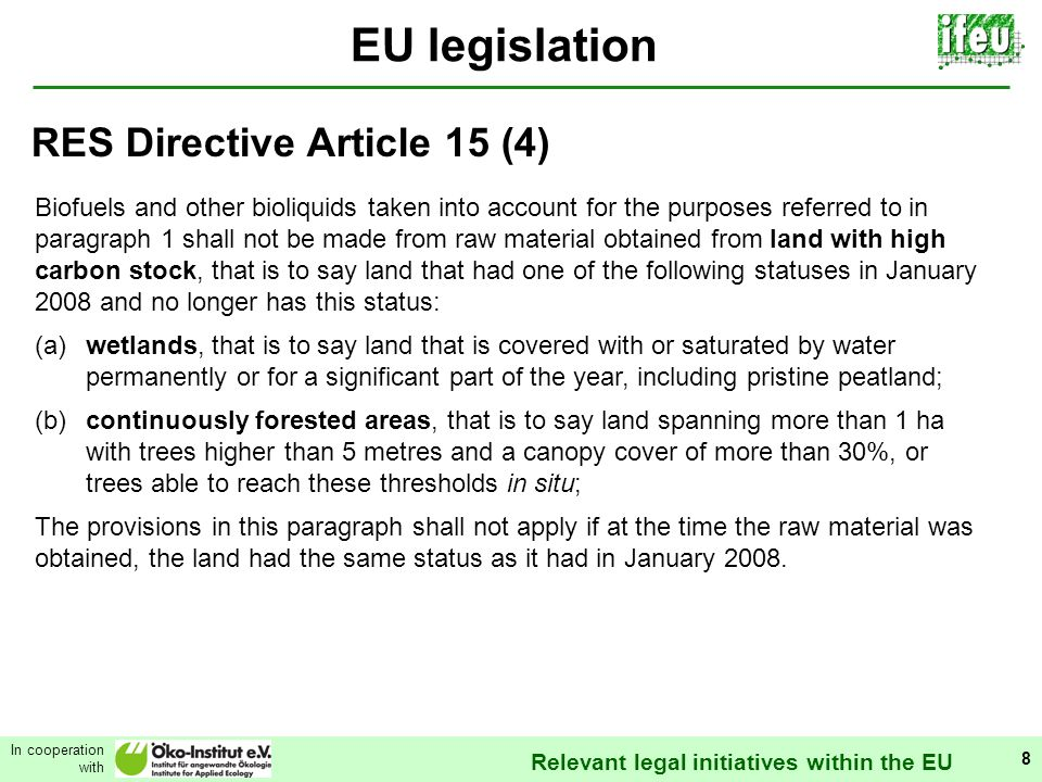 Relevant legal initiatives within the EU In cooperation with 8 EU legislation Biofuels and other bioliquids taken into account for the purposes referred to in paragraph 1 shall not be made from raw material obtained from land with high carbon stock, that is to say land that had one of the following statuses in January 2008 and no longer has this status: (a)wetlands, that is to say land that is covered with or saturated by water permanently or for a significant part of the year, including pristine peatland; (b)continuously forested areas, that is to say land spanning more than 1 ha with trees higher than 5 metres and a canopy cover of more than 30%, or trees able to reach these thresholds in situ; The provisions in this paragraph shall not apply if at the time the raw material was obtained, the land had the same status as it had in January 2008.